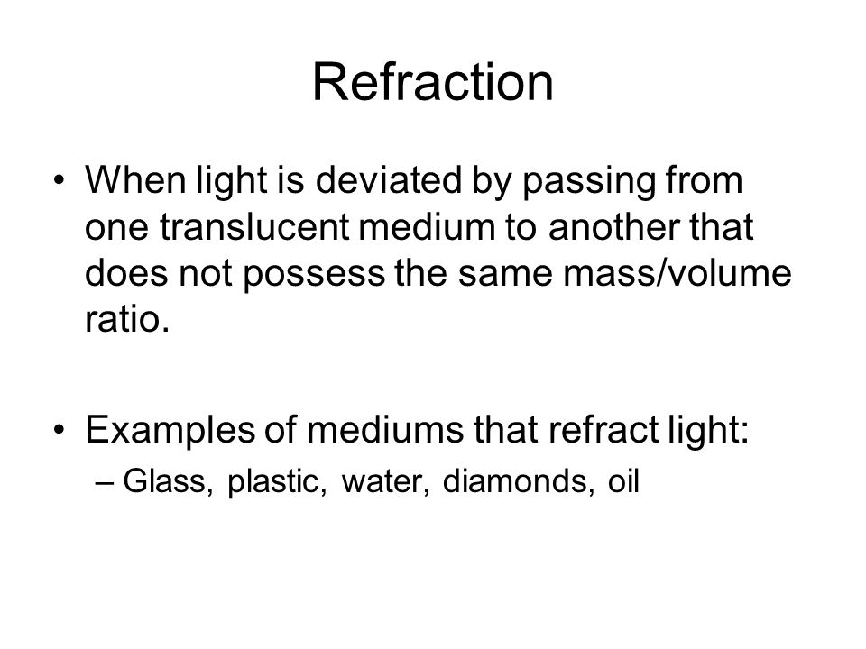 Refraction When light is deviated by passing from one translucent medium to another that does not possess the same mass/volume ratio. Examples of medi