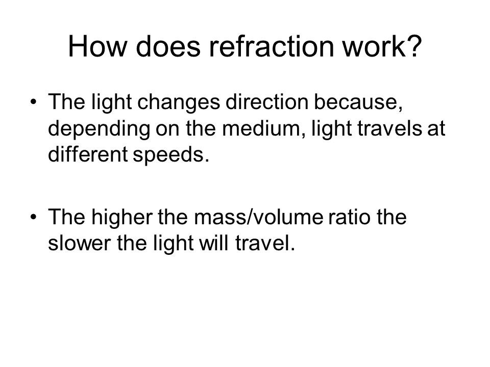 How does refraction work? The light changes direction because, depending on the medium, light travels at different speeds. The higher the mass/volume