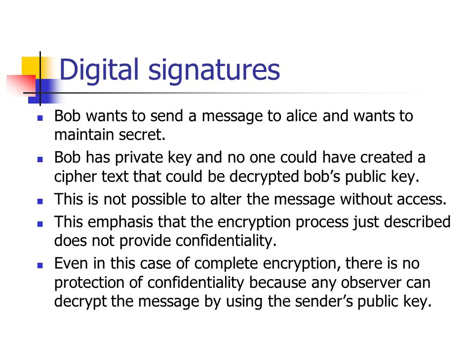 Digital signatures Bob wants to send a message to alice and wants to maintain secret. Bob has private key and no one could have created a cipher text