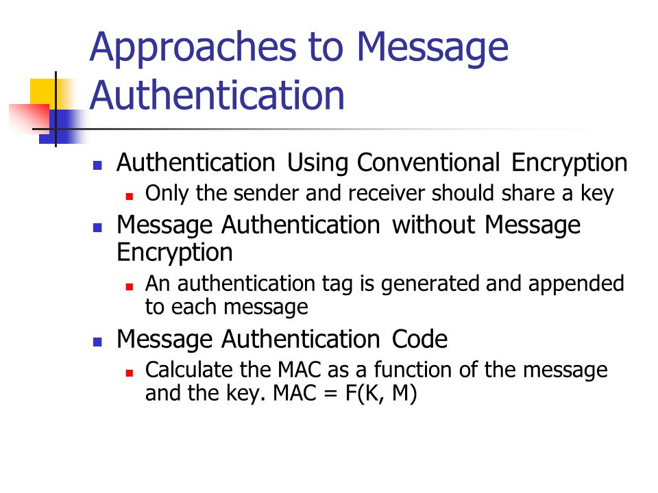 Approaches to Message Authentication Authentication Using Conventional Encryption Only the sender and receiver should share a key Message Authenticati