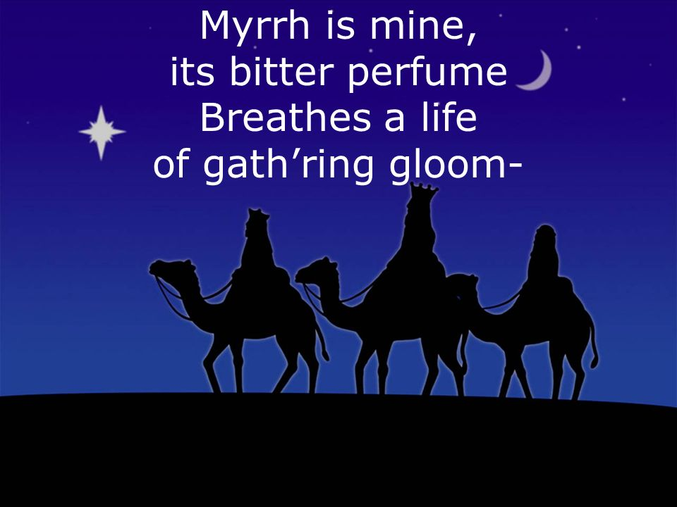 Myrrh is mine, its bitter perfume Breathes a life of gathring gloom-