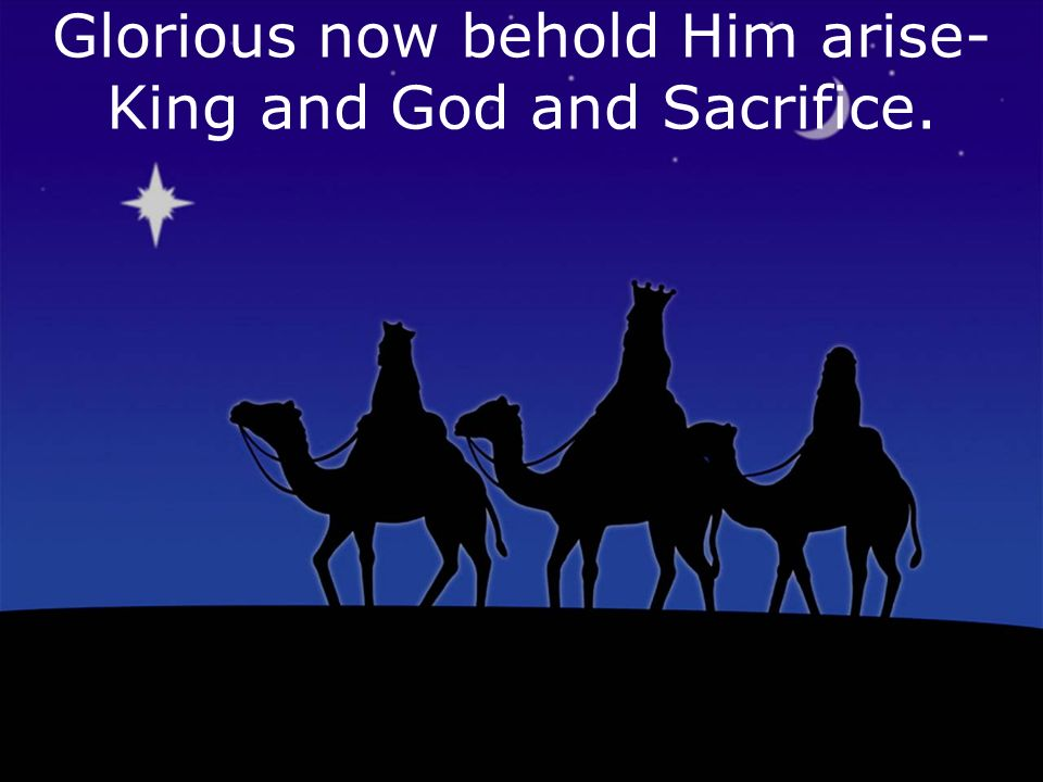Glorious now behold Him arise- King and God and Sacrifice.