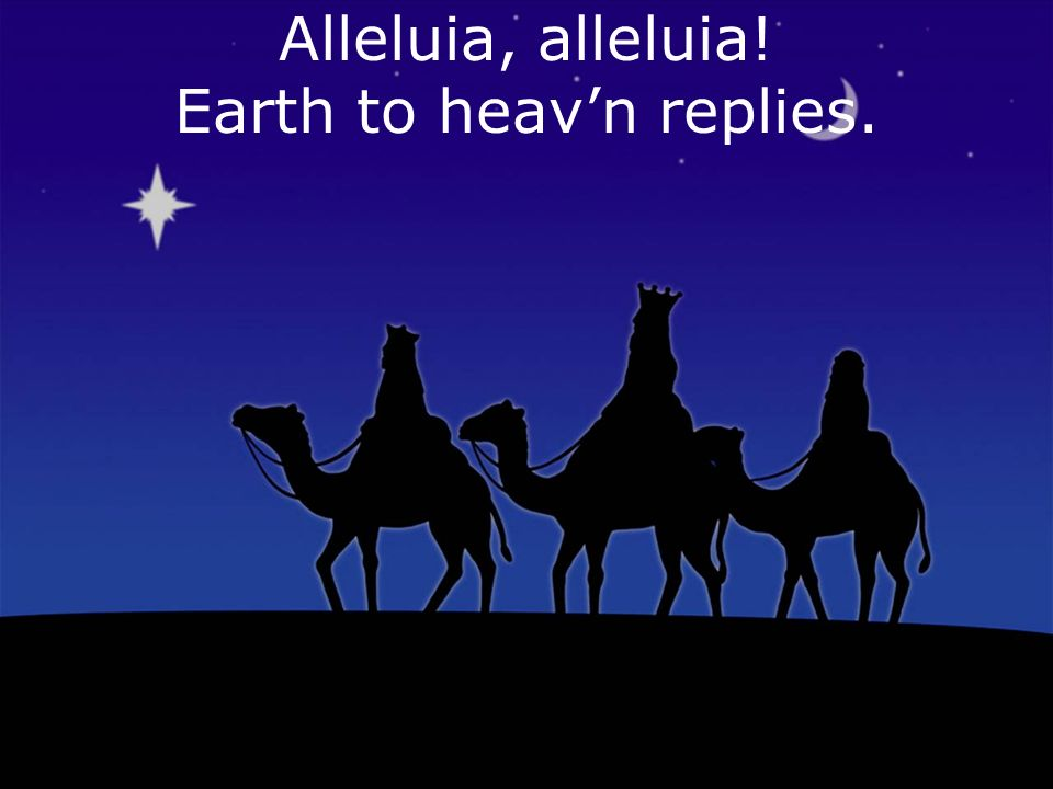 Alleluia, alleluia! Earth to heavn replies.