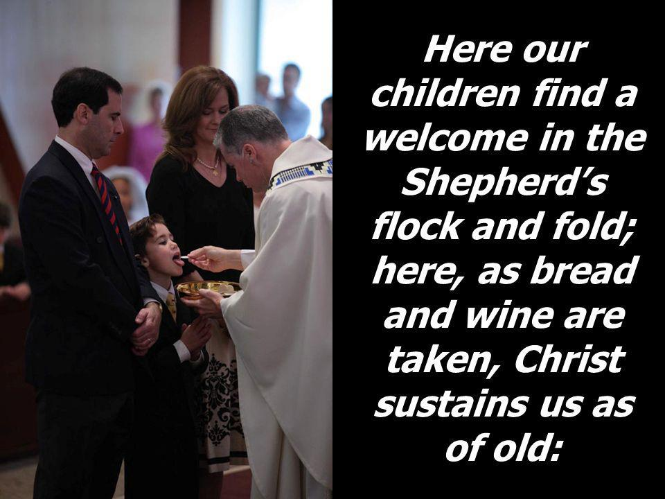 Here our children find a welcome in the Shepherds flock and fold; here, as bread and wine are taken, Christ sustains us as of old: