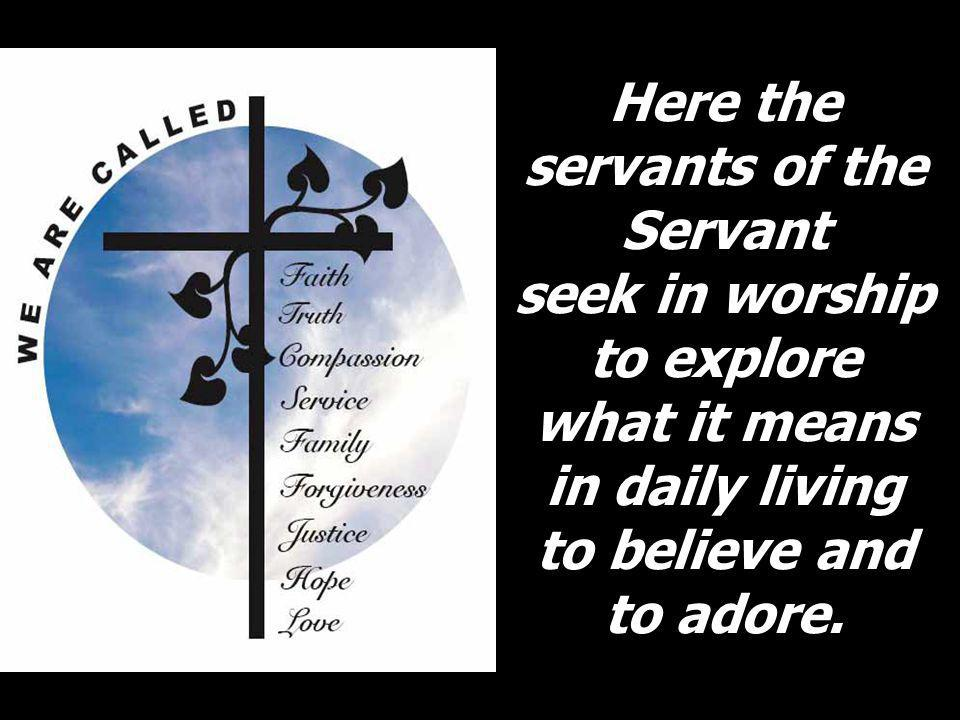 Here the servants of the Servant seek in worship to explore what it means in daily living to believe and to adore.