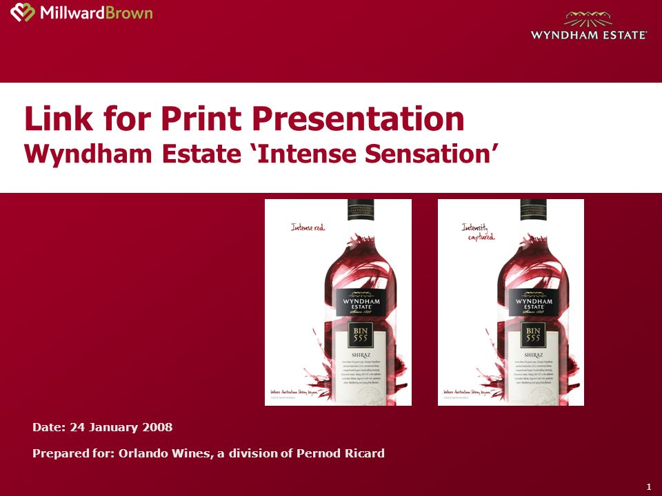 1 Link for Print Presentation Wyndham Estate Intense Sensation Date: 24 January 2008 Prepared for: Orlando Wines, a division of Pernod Ricard
