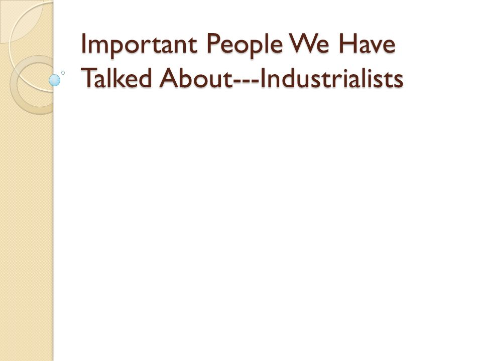 Important People We Have Talked About---Industrialists