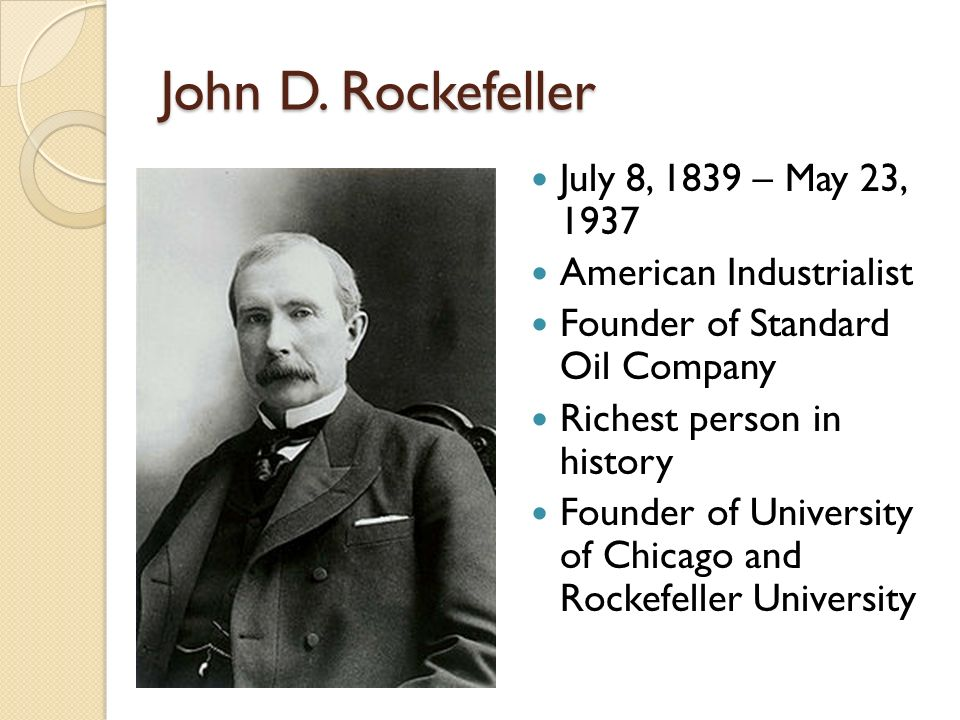 John D. Rockefeller July 8, 1839 – May 23, 1937 American Industrialist Founder of Standard Oil Company Richest person in history Founder of University