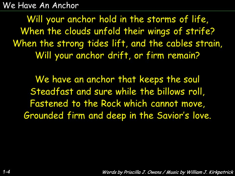 We Have An Anchor 1-4 Will your anchor hold in the storms of life, When the clouds unfold their wings of strife? When the strong tides lift, and the c