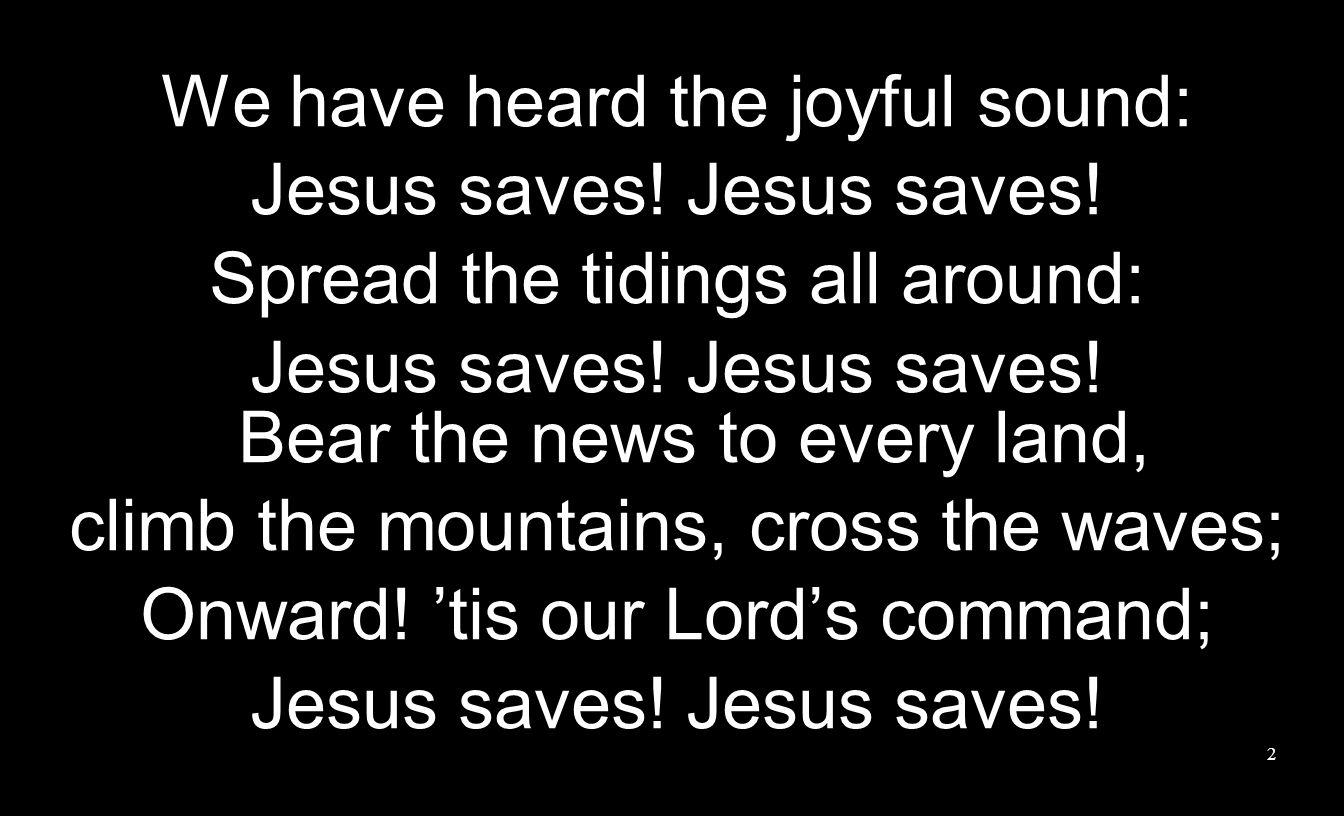 We have heard the joyful sound: Jesus saves. Spread the tidings all around: Jesus saves.