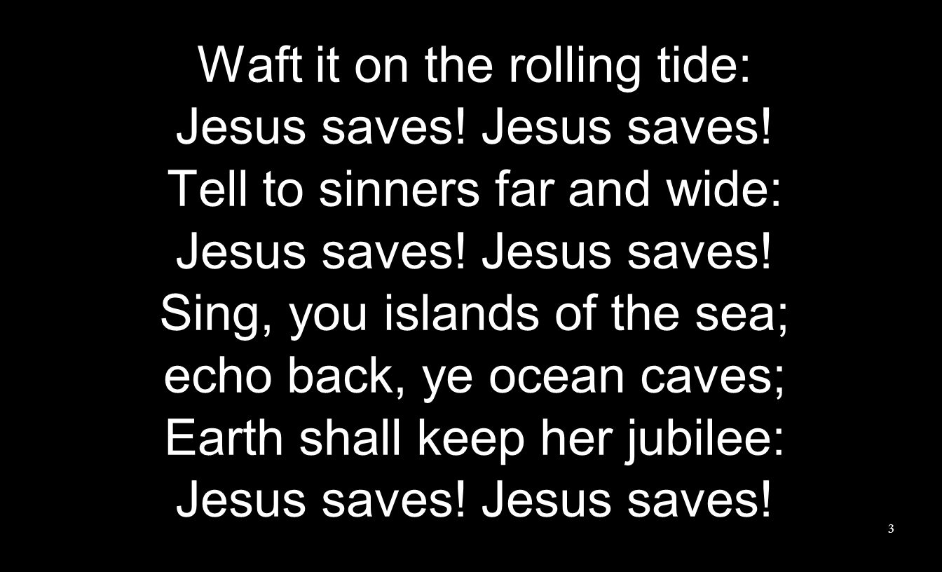 Waft it on the rolling tide: Jesus saves. Tell to sinners far and wide: Jesus saves.