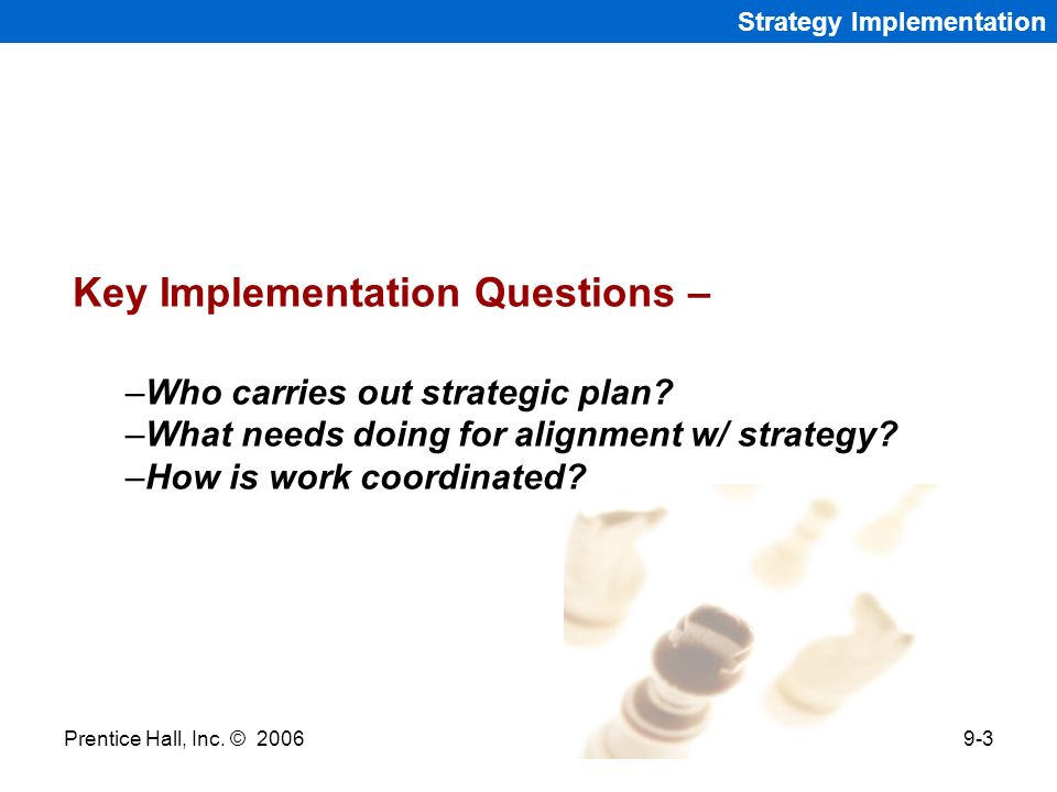 Prentice Hall, Inc. © 20069-3 Strategy Implementation Key Implementation Questions – –Who carries out strategic plan? –What needs doing for alignment