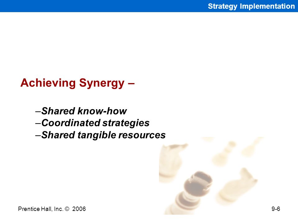 Prentice Hall, Inc. © 20069-6 Strategy Implementation Achieving Synergy – –Shared know-how –Coordinated strategies –Shared tangible resources