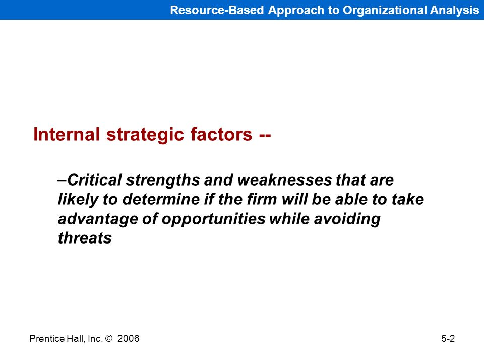 Prentice Hall, Inc. © 20065-2 Resource-Based Approach to Organizational Analysis Internal strategic factors -- –Critical strengths and weaknesses that