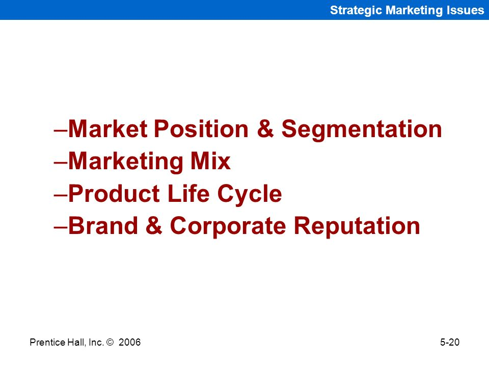 Prentice Hall, Inc. © 20065-20 Strategic Marketing Issues –Market Position & Segmentation –Marketing Mix –Product Life Cycle –Brand & Corporate Reputa