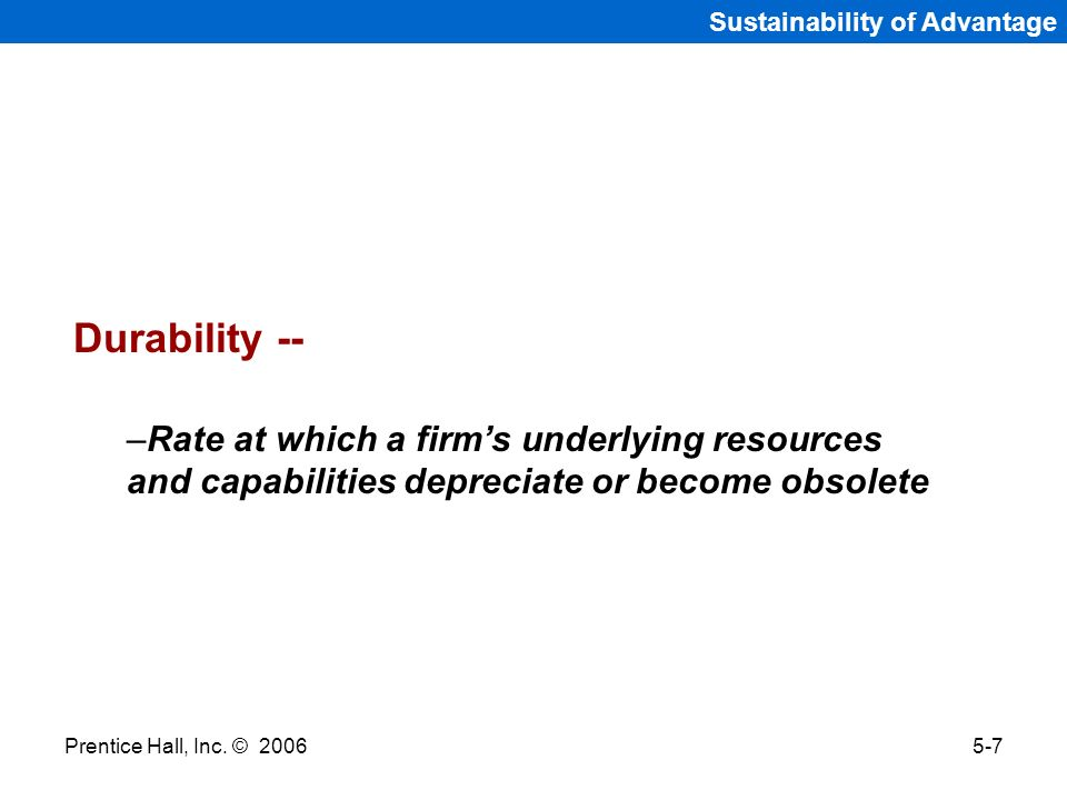 Prentice Hall, Inc. © 20065-7 Sustainability of Advantage Durability -- –Rate at which a firms underlying resources and capabilities depreciate or bec