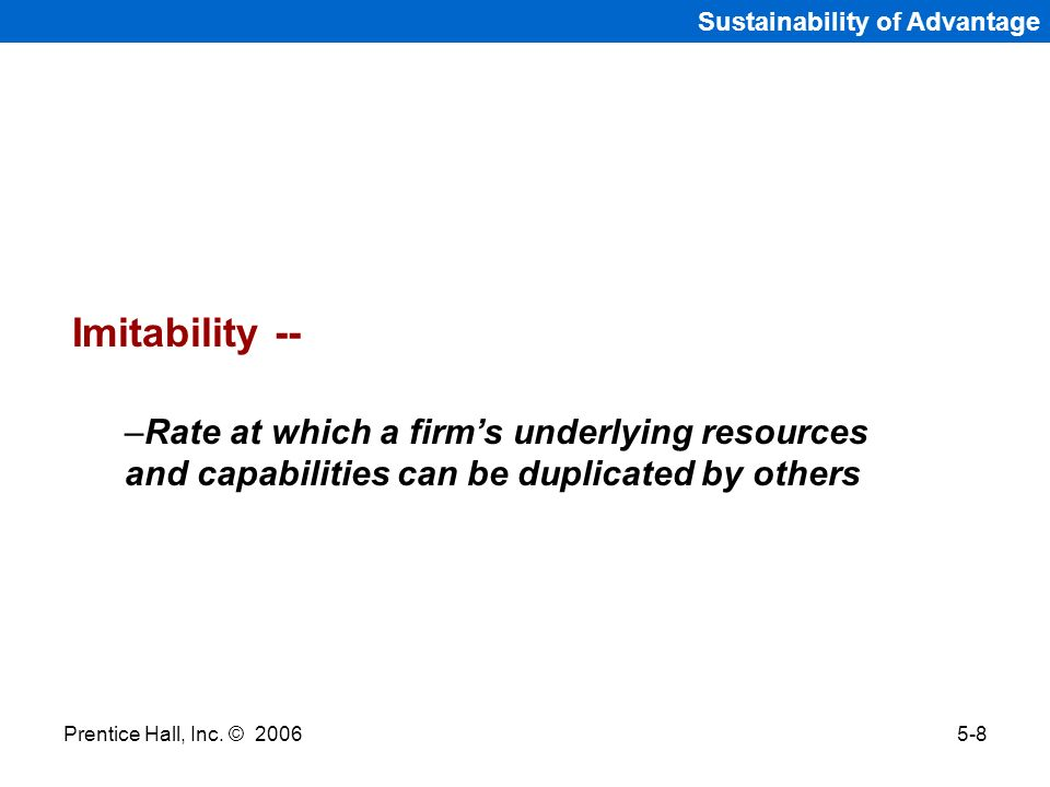 Prentice Hall, Inc. © 20065-8 Sustainability of Advantage Imitability -- –Rate at which a firms underlying resources and capabilities can be duplicate