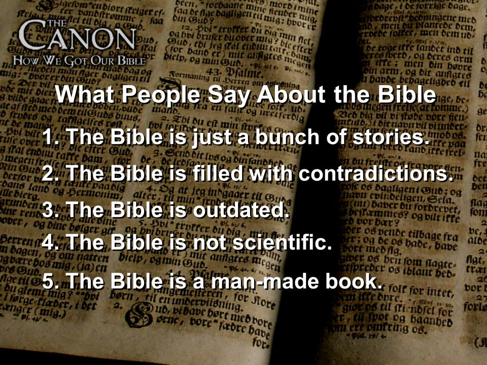 What People Say About the Bible 1. The Bible is just a bunch of stories. 2. The Bible is filled with contradictions. 3. The Bible is outdated. 4. The