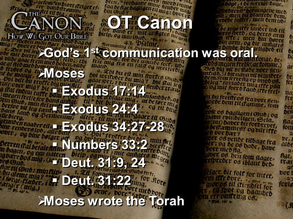 OT Canon Gods 1 st communication was oral. Moses Exodus 17:14 Exodus 24:4 Exodus 34:27-28 Numbers 33:2 Deut. 31:9, 24 Deut. 31:22 Moses wrote the Tora