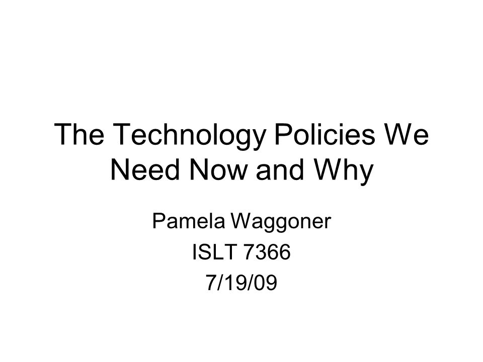 The Technology Policies We Need Now and Why Pamela Waggoner ISLT 7366 7/19/09