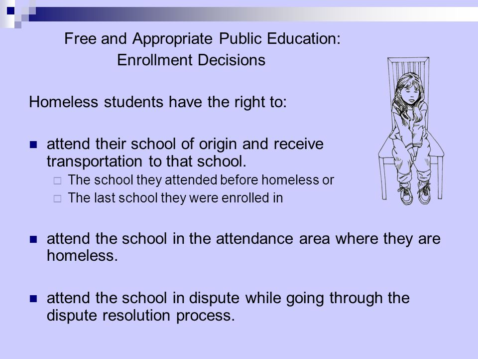 Free and Appropriate Public Education: Enrollment Decisions Homeless students have the right to: attend their school of origin and receive transportat