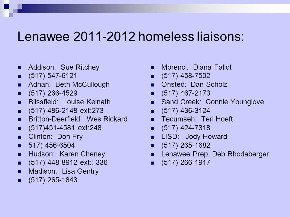 Lenawee 2011-2012 homeless liaisons: Addison: Sue Ritchey (517) 547-6121 Adrian: Beth McCullough (517) 266-4529 Blissfield: Louise Keinath (517) 486-2148 ext:273 Britton-Deerfield: Wes Rickard (517)451-4581 ext:248 Clinton: Don Fry 517) 456-6504 Hudson: Karen Cheney (517) 448-8912 ext:: 336 Madison: Lisa Gentry (517) 265-1843 Morenci: Diana Fallot (517) 458-7502 Onsted: Dan Scholz (517) 467-2173 Sand Creek: Connie Younglove (517) 436-3124 Tecumseh: Teri Hoeft (517) 424-7318 LISD: Jody Howard (517) 265-1682 Lenawee Prep.