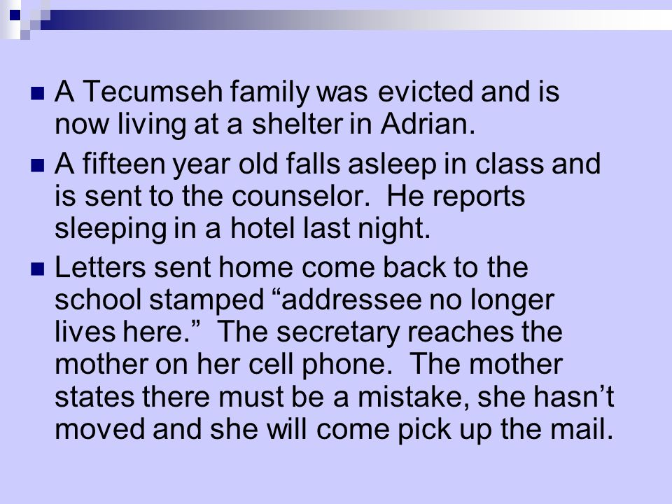 A Tecumseh family was evicted and is now living at a shelter in Adrian. A fifteen year old falls asleep in class and is sent to the counselor. He repo