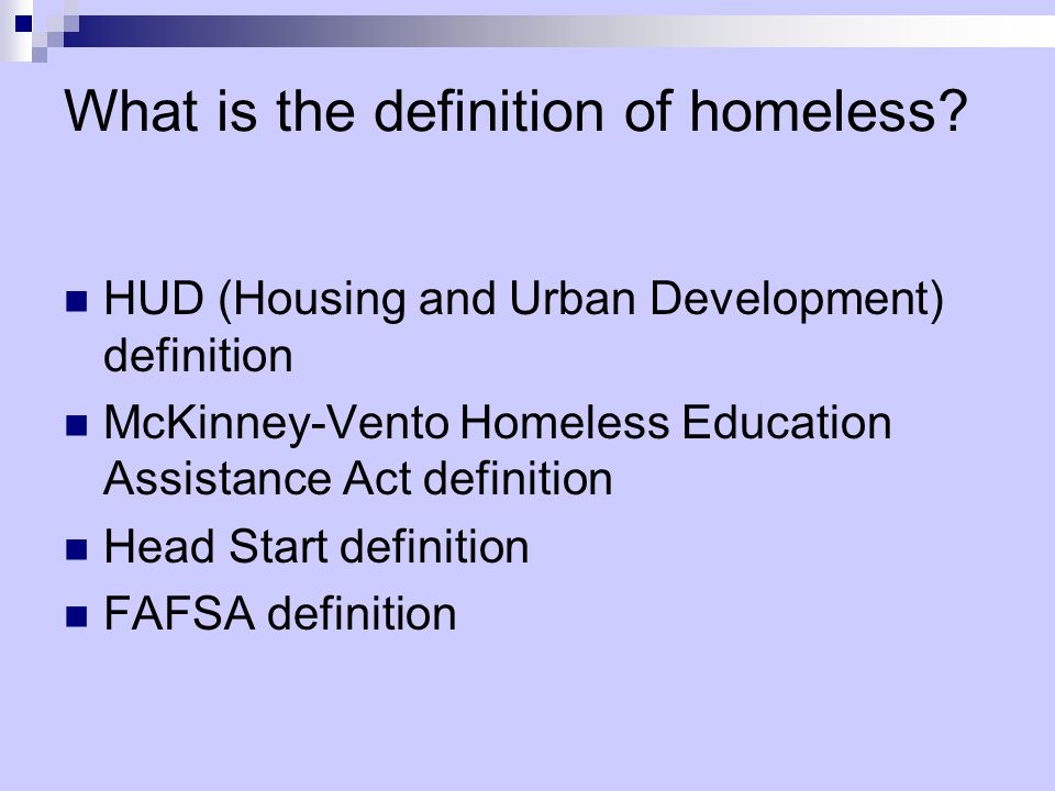What is the definition of homeless? HUD (Housing and Urban Development) definition McKinney-Vento Homeless Education Assistance Act definition Head St