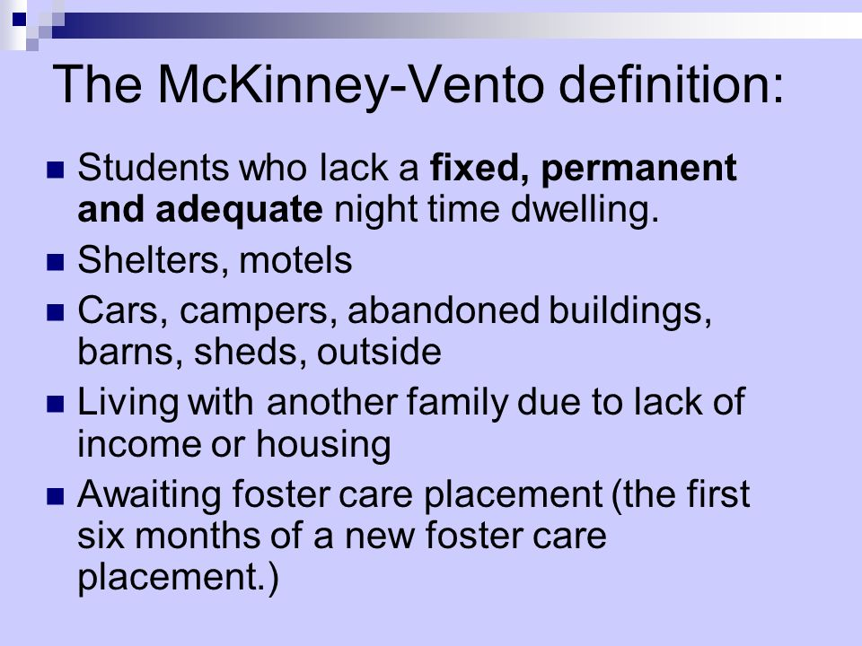 The McKinney-Vento definition: Students who lack a fixed, permanent and adequate night time dwelling.