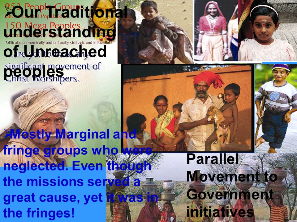 Our Traditional understanding of Unreached peoples Mostly Marginal and fringe groups who were neglected.