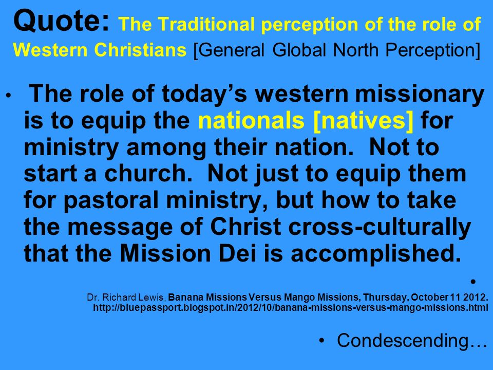 Quote: The Traditional perception of the role of Western Christians [General Global North Perception] The role of todays western missionary is to equip the nationals [natives] for ministry among their nation.