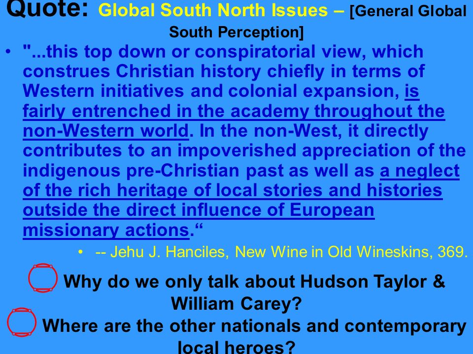 Quote: Global South North Issues – [General Global South Perception] ...this top down or conspiratorial view, which construes Christian history chiefly in terms of Western initiatives and colonial expansion, is fairly entrenched in the academy throughout the non-Western world.