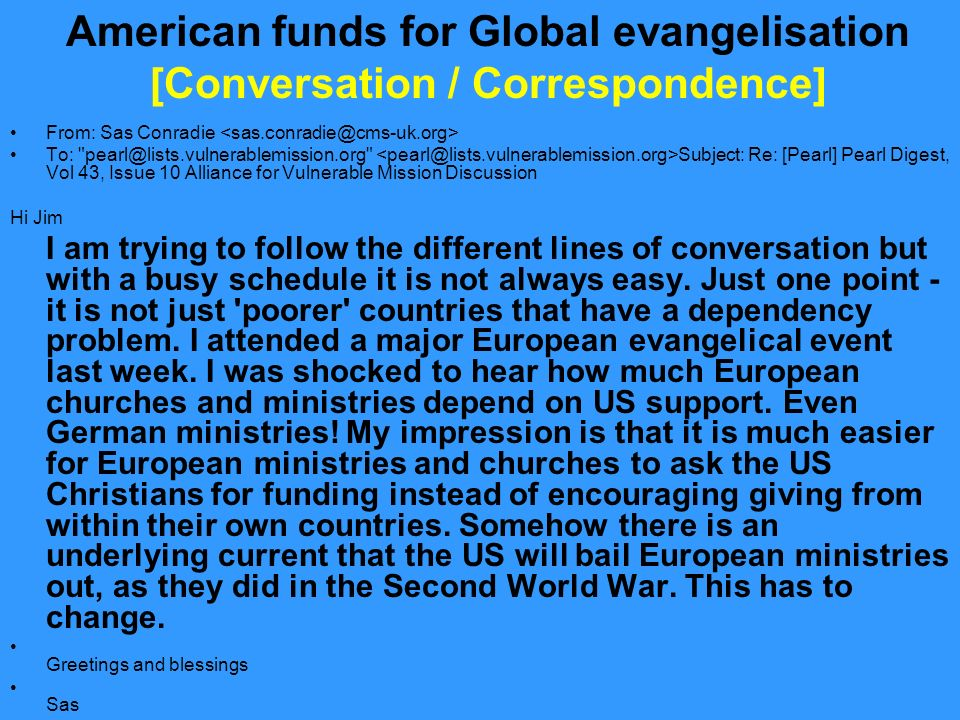 American funds for Global evangelisation [Conversation / Correspondence] From: Sas Conradie To: Subject: Re: [Pearl] Pearl Digest, Vol 43, Issue 10 Alliance for Vulnerable Mission Discussion Hi Jim I am trying to follow the different lines of conversation but with a busy schedule it is not always easy.