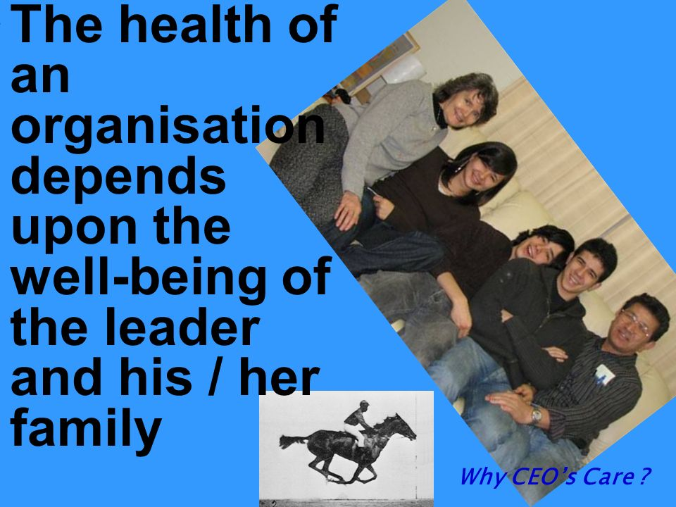 The health of an organisation depends upon the well-being of the leader and his / her family Why CEOs Care