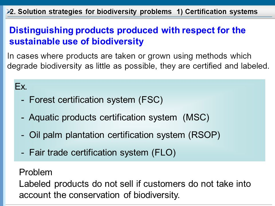 2. Solution strategies for biodiversity problems 1) Certification systems Distinguishing products produced with respect for the sustainable use of bio