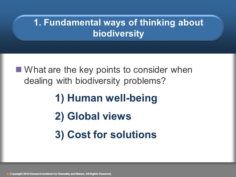 Copyright 2010 Research Institute for Humanity and Nature. All Rights Reserved. 1. Fundamental ways of thinking about biodiversity What are the key po