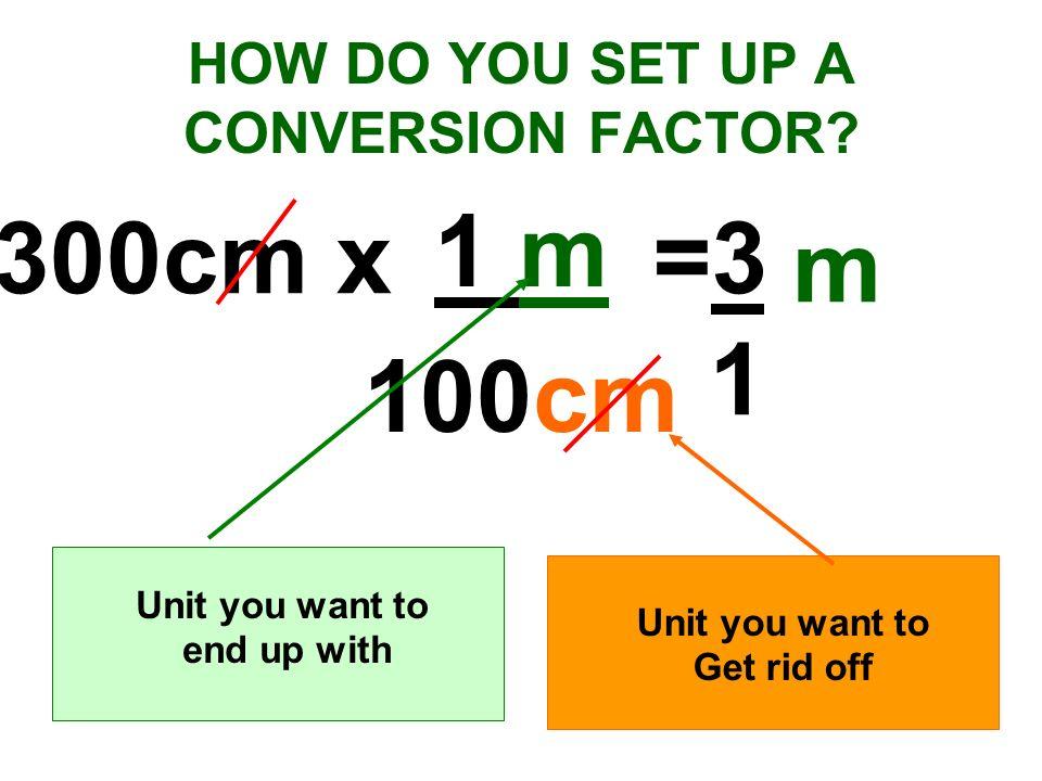 HOW DO YOU SET UP A CONVERSION FACTOR? 1 m 100cm Unit you want to end up with Unit you want to Get rid off 300cm x=300m 100 m