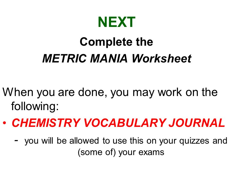 NEXT Complete the METRIC MANIA Worksheet When you are done, you may work on the following: CHEMISTRY VOCABULARY JOURNAL - you will be allowed to use t
