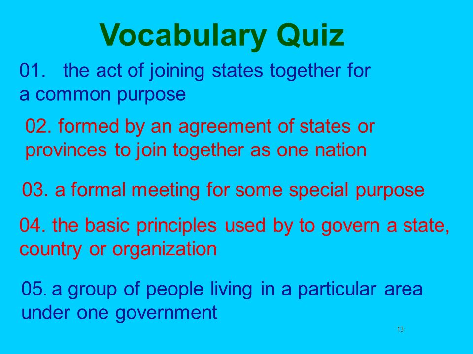 13 Vocabulary Quiz 01. the act of joining states together for a common purpose 02. formed by an agreement of states or provinces to join together as o