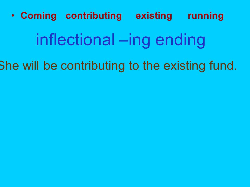 Coming contributing existing running inflectional –ing ending She will be contributing to the existing fund.
