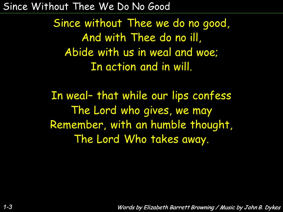 Since Without Thee We Do No Good Since without Thee we do no good, And with Thee do no ill, Abide with us in weal and woe; In action and in will.