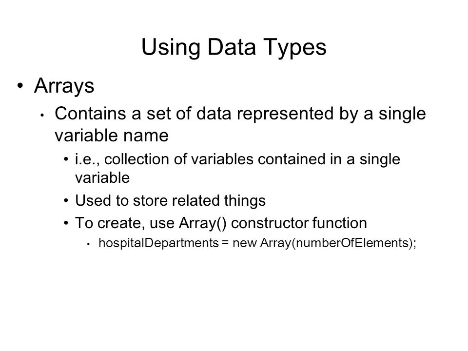 Using Data Types Arrays Contains a set of data represented by a single variable name i.e., collection of variables contained in a single variable Used