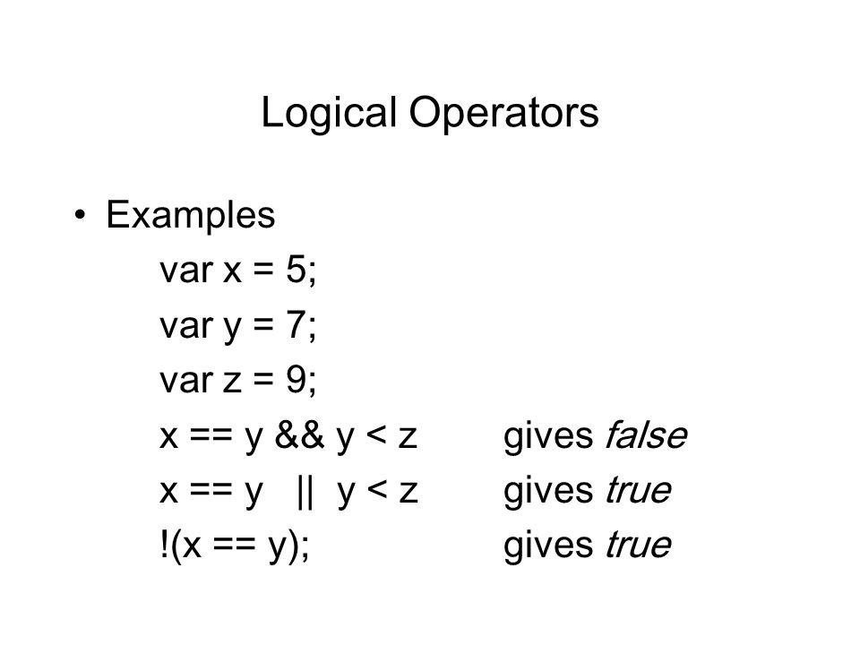 Logical Operators Examples var x = 5; var y = 7; var z = 9; x == y && y < zgives false x == y || y < zgives true !(x == y);gives true