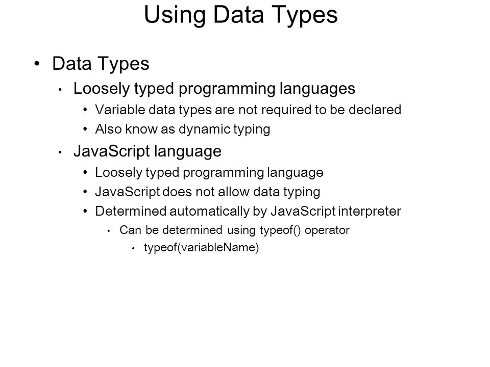 Using Data Types Data Types Loosely typed programming languages Variable data types are not required to be declared Also know as dynamic typing JavaSc
