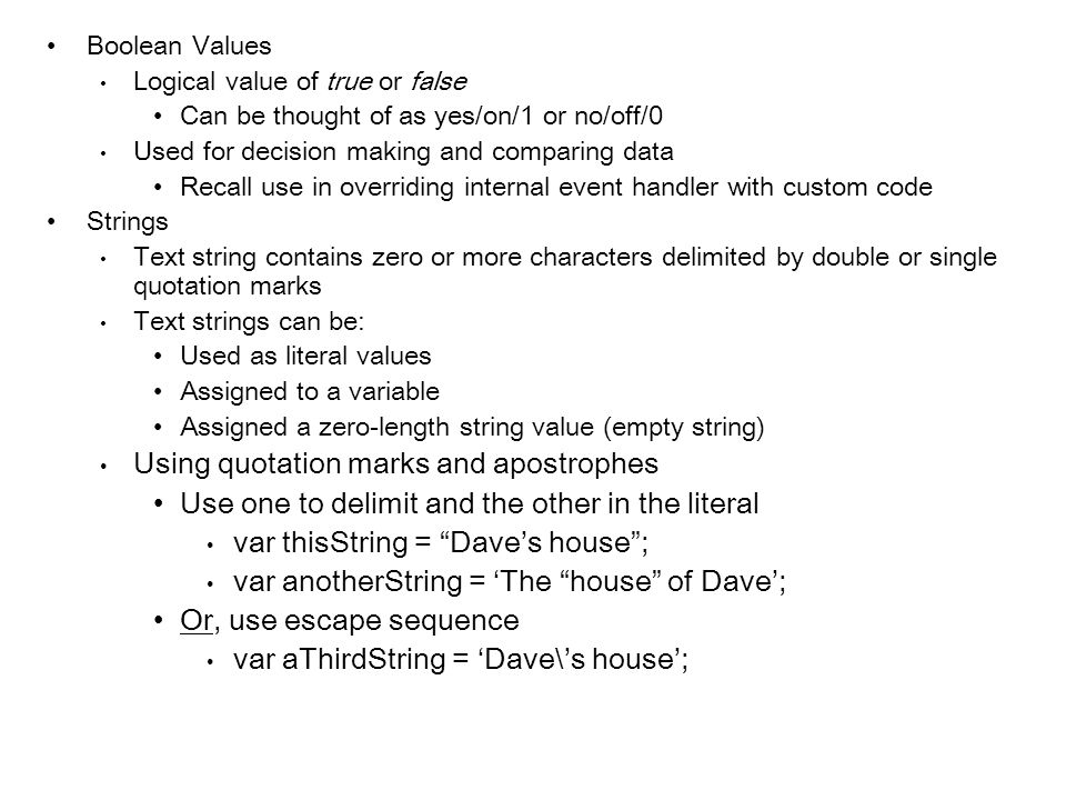 Boolean Values Logical value of true or false Can be thought of as yes/on/1 or no/off/0 Used for decision making and comparing data Recall use in over