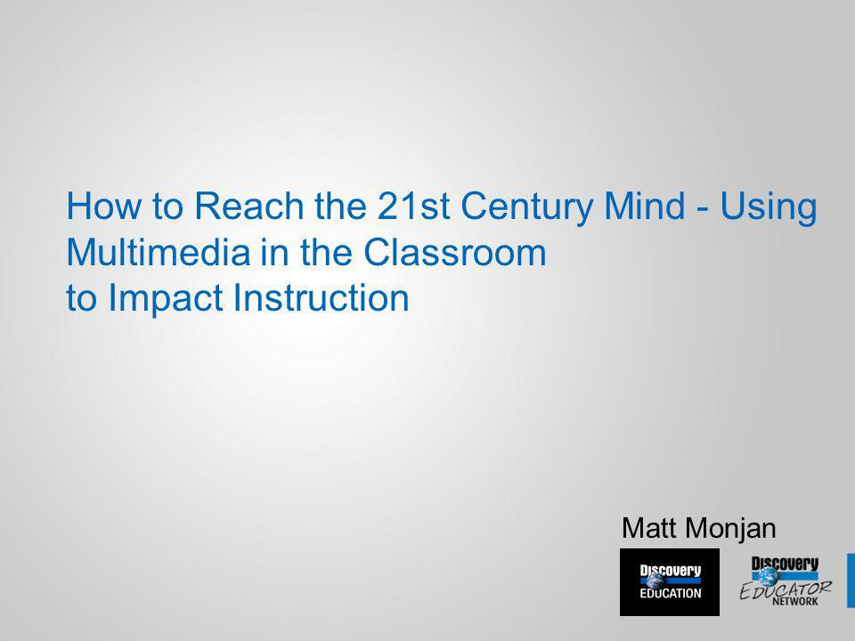 How to Reach the 21st Century Mind - Using Multimedia in the Classroom to Impact Instruction Matt Monjan
