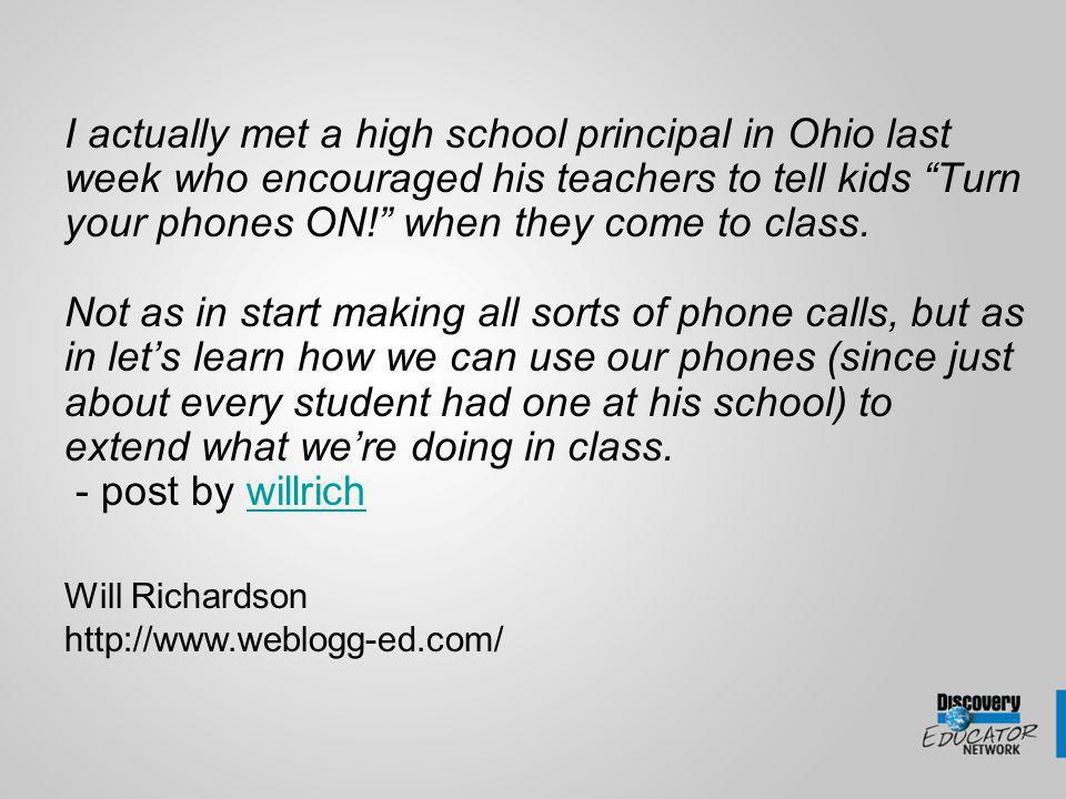 I actually met a high school principal in Ohio last week who encouraged his teachers to tell kids Turn your phones ON.