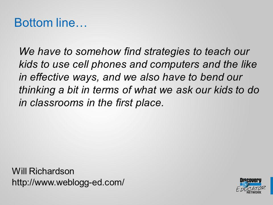 We have to somehow find strategies to teach our kids to use cell phones and computers and the like in effective ways, and we also have to bend our thinking a bit in terms of what we ask our kids to do in classrooms in the first place.