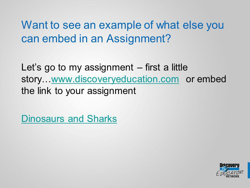 Want to see an example of what else you can embed in an Assignment? Lets go to my assignment – first a little story…www.discoveryeducation.com or embe