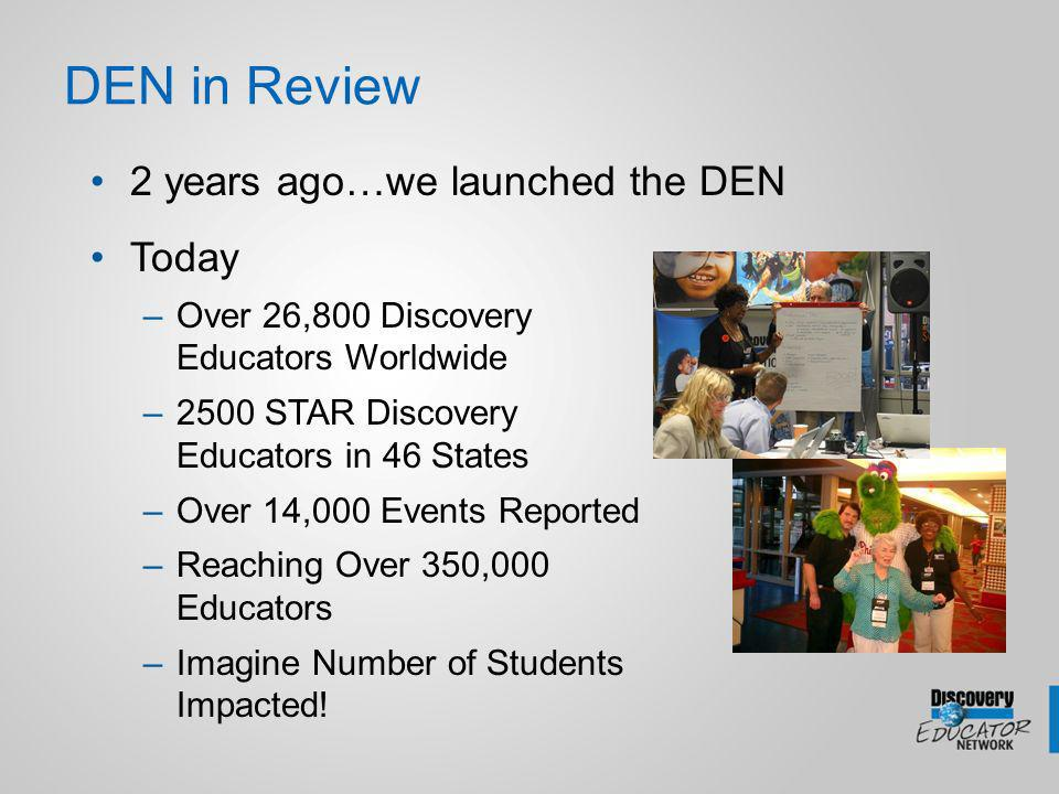 DEN in Review 2 years ago…we launched the DEN Today –Over 26,800 Discovery Educators Worldwide –2500 STAR Discovery Educators in 46 States –Over 14,000 Events Reported –Reaching Over 350,000 Educators –Imagine Number of Students Impacted!